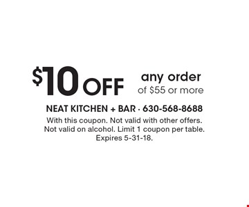 $10 Off any order of $55 or more. With this coupon. Not valid with other offers. Not valid on alcohol. Limit 1 coupon per table. Expires 5-31-18.