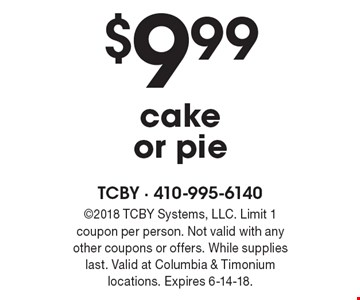 $9.99 cake or pie. 2018 TCBY Systems, LLC. Limit 1 coupon per person. Not valid with any other coupons or offers. While supplies last. Valid at Columbia & Timonium locations. Expires 6-14-18.