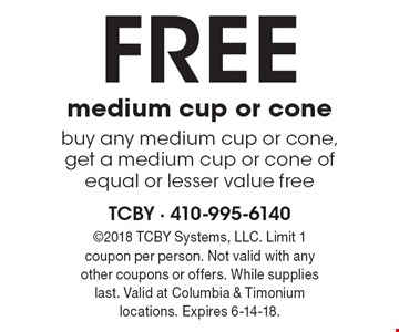 FREE medium cup or cone - buy any medium cup or cone, get a medium cup or cone of equal or lesser value free. 2018 TCBY Systems, LLC. Limit 1 coupon per person. Not valid with any other coupons or offers. While supplies last. Valid at Columbia & Timonium locations. Expires 6-14-18.