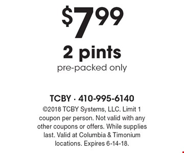 $7.99 2 pints, pre-packed only. 2018 TCBY Systems, LLC. Limit 1 coupon per person. Not valid with any other coupons or offers. While supplies last. Valid at Columbia & Timonium locations. Expires 6-14-18.