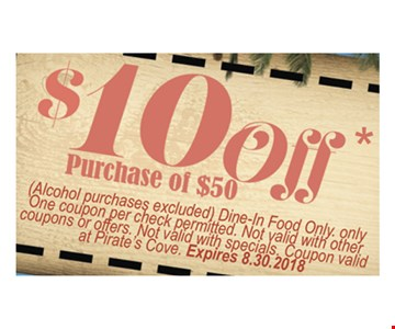 $10 off purchase of $50. Alcohol purchases excluded. Dine in food only. Only one coupon per check permitted. Not valid with other coupons or offers. Not valid with specials. Coupon valid at Pirate's Cove. Expires 8-30-18.