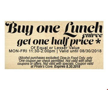 Buy one lunch entree, get one half price of equal or lesser value. Alcohol purchases excluded. Dine in food only. Only one coupon per check permitted. Not valid with other coupons or offers. Not valid with specials. Coupon valid at Pirate's Cove. Expires 8-30-18.