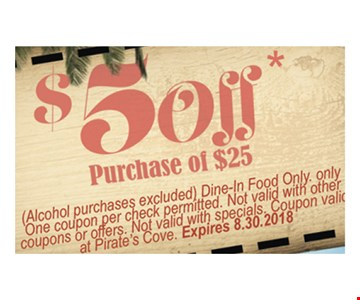 $5 off purchase of $25. Alcohol purchases excluded. Dine in food only. Only one coupon per check permitted. Not valid with other coupons or offers. Not valid with specials. Coupon valid at Pirate's Cove. Expires 8-30-18.