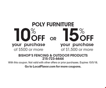 POLY FURNITURE 15% Off your purchase of $1,500 or more. 10% Off your purchase of $500 or more. . With this coupon. Not valid with other offers or prior purchases. Expires 6/30/18.Go to LocalFlavor.com for more coupons.