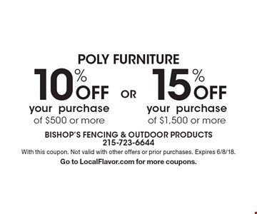 Poly furniture 15% off your purchase of $1,500 or more. 10% Off your purchase of $500 or more. With this coupon. Not valid with other offers or prior purchases. Expires 6/8/18. Go to LocalFlavor.com for more coupons.