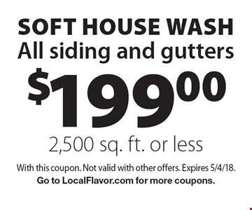 $199.00 SOFT house wash. All siding and gutters. 2,500 sq. ft. or less. With this coupon. Not valid with other offers. Expires 5/4/18. Go to LocalFlavor.com for more coupons.