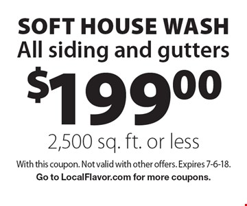 $199.00 SOFT house washAll siding and gutters 2,500 sq. ft. or less. With this coupon. Not valid with other offers. Expires 7-6-18. Go to LocalFlavor.com for more coupons.