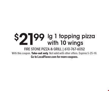 $21.99 lg 1 topping pizza with 10 wings. With this coupon. Take-out only. Not valid with other offers. Expires 5-25-18. Go to LocalFlavor.com for more coupons.
