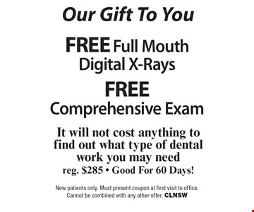 Our Gift To You. Free Full Mouth Digital X-Rays AND Free Comprehensive Exam. It will not cost anything to find out what type of dental work you may need reg. $285 - Good For 60 Days!. New patients only. Must present coupon at first visit to office. Cannot be combined with any other offer. CLNSW