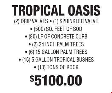 $5100.00 TROPICAL OASIS (2) DRIP VALVES, (1) SPRINKLER VALVE, (500) SQ. FEET OF SOD, (80) LF OF CONCRETE CURB, (2) 24 INCH PALM TREES, (6) 15 GALLON PALM TREES, (15) 5 GALLON TROPICAL BUSHES, (10) TONS OF ROCK.