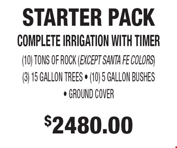 $2480.00 STARTER PACK. COMPLETE IRRIGATION WITH TIMER, (10) TONS OF ROCK (EXCEPT SANTA FE COLORS), (3) 15 GALLON TREES, (10) 5 GALLON BUSHES, GROUND COVER.