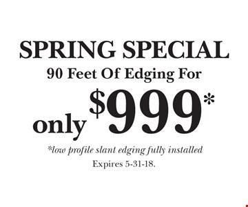 SPRING SPECIAL 90 Feet Of Edging For only $999* *low profile slant edging fully installed. Expires 5-31-18.