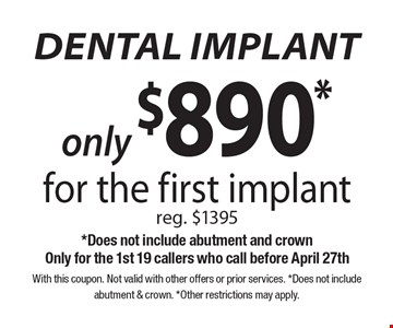 Only $890* dental implant for the first implant. Reg. $1395. *Does not include abutment and crown. Only for the 1st 19 callers who call before April 27th. With this coupon. Not valid with other offers or prior services. *Does not include abutment & crown. *Other restrictions may apply.