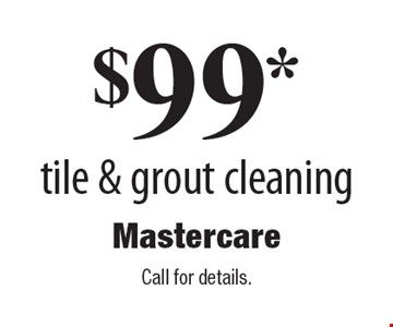 $99* tile & grout cleaning. Call for details.
