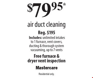 $79.95* air duct cleaning. Reg. $195. Includes: unlimited intakes to 1 furnace, vent covers, ducting & thorough system vacuuming, up to 7 vents. Free furnace & dryer vent inspection. Residential only.