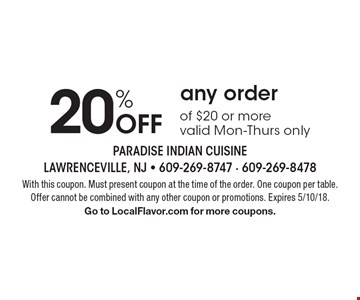 20% Off any order of $20 or more. Valid Mon-Thurs only. With this coupon. Must present coupon at the time of the order. One coupon per table. Offer cannot be combined with any other coupon or promotions. Expires 5/10/18. Go to LocalFlavor.com for more coupons.