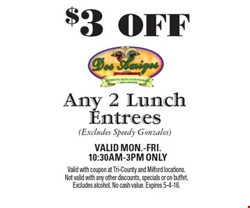 $3 OFF Any 2 Lunch Entrees (Excludes Speedy Gonzales). Valid Mon.-Fri.  10:30am-3pm Only. Valid with coupon at Tri-County and Milford locations. Not valid with any other discounts, specials or on buffet. Excludes alcohol. No cash value. Expires 5-4-18.