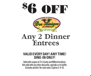 $6 OFF Any 2 Dinner Entrees. Valid Every Day! Any Time! Dine-In Only! Valid with coupon at Tri-County and Milford locations. Not valid with any other discounts, specials or on buffet. Excludes alcohol. No cash value. Expires 5-4-18.