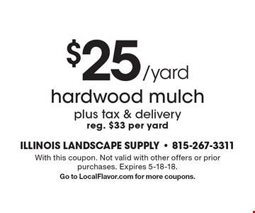 $25/yard hardwood mulch plus tax & delivery, reg. $33 per yard. With this coupon. Not valid with other offers or prior purchases. Expires 5-18-18. Go to LocalFlavor.com for more coupons.