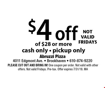 $4 off your pickup order of $28 or more. Cash only. Pickup only. Not valid Fridays. PLEASE CUT OUT AND BRING IN! One coupon per order. Not valid with other offers. Not valid Fridays. Pre-tax. Offer expires 7/31/18. MA