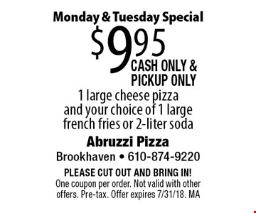 Monday & Tuesday Special $9.95 1 large cheese pizza and your choice of 1 large french fries or 2-liter soda. Cash only & Pick Up Only. PLEASE CUT OUT AND BRING IN! One coupon per order. Not valid with other offers. Pre-tax. Offer expires 7/31/18. MA