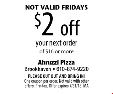 $2 off your next order of $16 or more. Not valid Fridays. PLEASE CUT OUT AND BRING IN! One coupon per order. Not valid with other offers. Pre-tax. Offer expires 7/31/18. MA