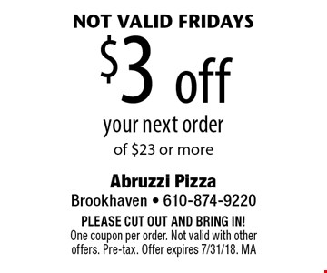 $3 off your next order of $23 or more. Not valid Fridays. PLEASE CUT OUT AND BRING IN! One coupon per order. Not valid with other offers. Pre-tax. Offer expires 7/31/18. MA