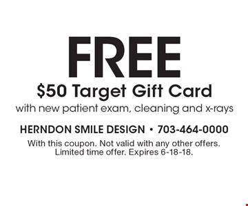 fREE $50 Target Gift Card with new patient exam, cleaning and x-rays. With this coupon. Not valid with any other offers. Limited time offer. Expires 6-18-18.
