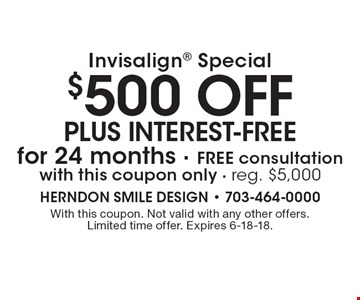 Invisalign special: $500 off plus interest-free for 24 months Free consultation with this coupon only. Reg. $5,000. With this coupon. Not valid with any other offers. Limited time offer. Expires 6-18-18.