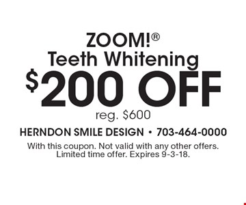 $200 off ZOOM! Teeth Whitening reg. $600. With this coupon. Not valid with any other offers. Limited time offer. Expires 9-3-18.