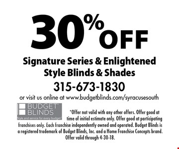 30% off Signature Series & Enlightened Style Blinds & Shades. *Offer not valid with any other offers. Offer good at time of initial estimate only. Offer good at participating franchises only. Each franchise independently owned and operated. Budget Blinds is a registered trademark of Budget Blinds, Inc. and a Home Franchise Concepts brand. Offer valid through 4-30-18.