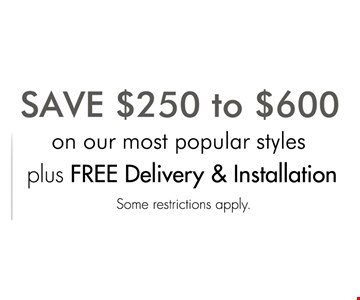 SAVE $250 TO $600 on most popular styles plus free delivery & installation.