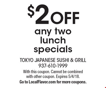$2 off any two lunch specials. With this coupon. Cannot be combined with other coupon. Expires 5/4/18. Go to LocalFlavor.com for more coupons.