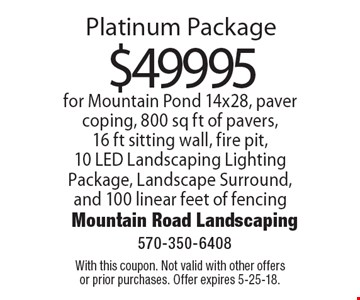Platinum Package $49995 for Mountain Pond 14x28, paver coping, 800 sq ft of pavers,16 ft sitting wall, fire pit,10 LED Landscaping Lighting Package, Landscape Surround, and 100 linear feet of fencing. With this coupon. Not valid with other offers or prior purchases. Offer expires 5-25-18.