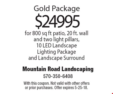 Gold Package $24995 for 800 sq ft patio, 20 ft. wall and two light pillars, 10 LED Landscape Lighting Package and Landscape Surround . With this coupon. Not valid with other offers or prior purchases. Offer expires 5-25-18.