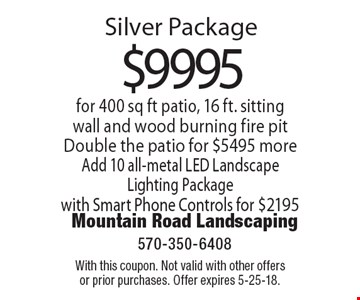 Silver Package $9995 for 400 sq ft patio, 16 ft. sitting wall and wood burning fire pit. Double the patio for $5495 more. Add 10 all-metal LED Landscape Lighting Package with Smart Phone Controls for $2195. With this coupon. Not valid with other offers or prior purchases. Offer expires 5-25-18.