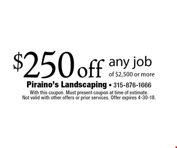 $250 off any job of $2,500 or more. With this coupon. Must present coupon at time of estimate. Not valid with other offers or prior services. Offer expires 4-30-18.