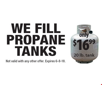 Only $16.99 propane tanks filled. 20 lb. tank. Not valid with any other offer. Expires 6-8-18.