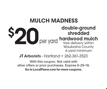 Mulch Madness. $20 per yard for double-ground shredded hardwood mulch Free delivery within Waukesha County. 6 yard minimum. With this coupon. Not valid with other offers or prior purchases. Expires 6-29-18. Go to LocalFlavor.com for more coupons.