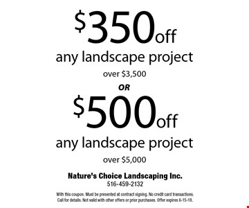 $500 off any landscape project over $5,000 OR $350 off any landscape project over $3,500. With this coupon. Must be presented at contract signing. No credit card transactions. Call for details. Not valid with other offers or prior purchases. Offer expires 6-15-18.