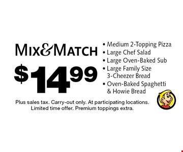 $14.99 Mix & Match Medium 2-Topping Pizza - Large Chef Salad - Large Oven-Baked Sub - Large Family Size  3-Cheezer Bread - Oven-Baked Spaghetti  & Howie Bread. Plus sales tax. Carry-out only. At participating locations. Limited time offer. Premium toppings extra.