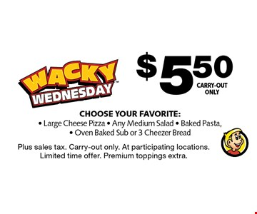 $5.50 Choose Your Favorite: - Large Cheese Pizza - Any Medium Salad - Baked Pasta, - Oven Baked Sub or 3 Cheezer Bread Carry-out only. Plus sales tax. Carry-out only. At participating locations. Limited time offer. Premium toppings extra.