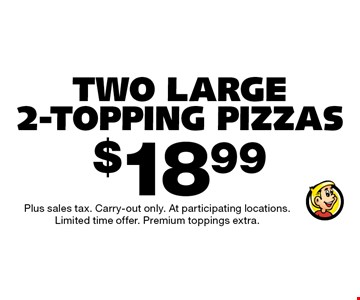 $18.99 Two Large 2-Topping Pizzas. Plus sales tax. Carry-out only. At participating locations. Limited time offer. Premium toppings extra.