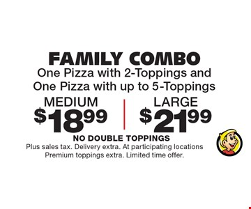 FAMILY COMBO: One pizza with 2-toppings and one pizza with up to 5-Toppings. Medium $18.99 OR large $21.99. Plus sales tax. Delivery extra. At participating locations. Premium toppings extra. Limited time offer.