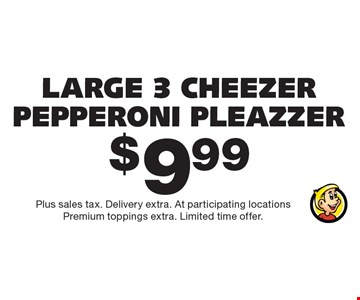Large 3 cheezer pepperoni pleazzer $9.99. Plus sales tax. Delivery extra. At participating locations. Premium toppings extra. Limited time offer.