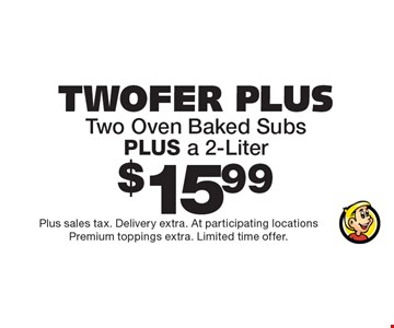 Twofer Plus: two oven baked subs PLUS a 2-liter $15.99. Plus sales tax. Delivery extra. At participating locations. Premium toppings extra. Limited time offer.