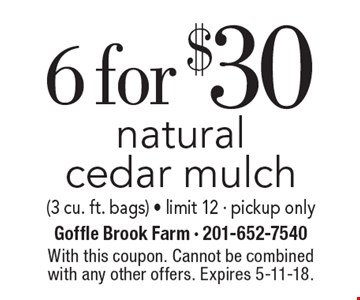 6 for $30 natural cedar mulch (3 cu. ft. bags) - limit 12 - pickup only. With this coupon. Cannot be combined with any other offers. Expires 5-11-18.