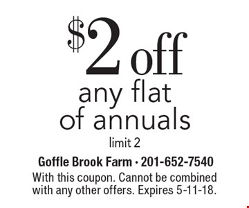 $2 off any flat of annuals limit 2. With this coupon. Cannot be combined with any other offers. Expires 5-11-18.