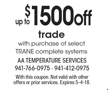 $1500 off up to trade with purchase of select TRANE complete systems. With this coupon. Not valid with other offers or prior services. Expires 5-4-18.