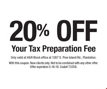 20% OFF Your Tax Preparation Fee. Only valid at H&R Block office at 1267 S. Pine Island Rd., Plantation. With this coupon. New clients only. Not to be combined with any other offer. Offer expiration 5-18-18. Code# 73358.